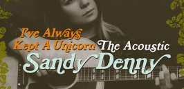 "Drawing together stripped down arrangements of demos, live, radio and TV recordings, ""I've Always Kept A Unicorn"" is the best album that the late Sandy Denny never made!"